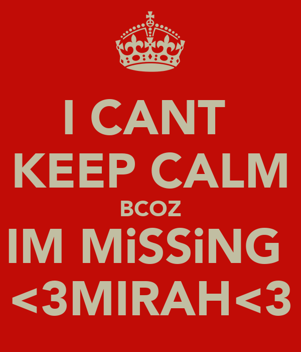 I CANT  KEEP CALM BCOZ IM MiSSiNG  <3MIRAH<3