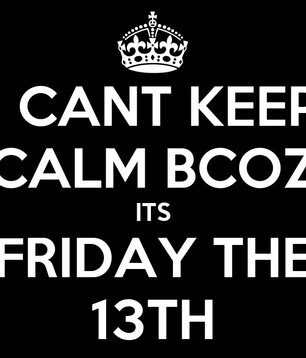 I CANT KEEP CALM BCOZ ITS FRIDAY THE 13TH