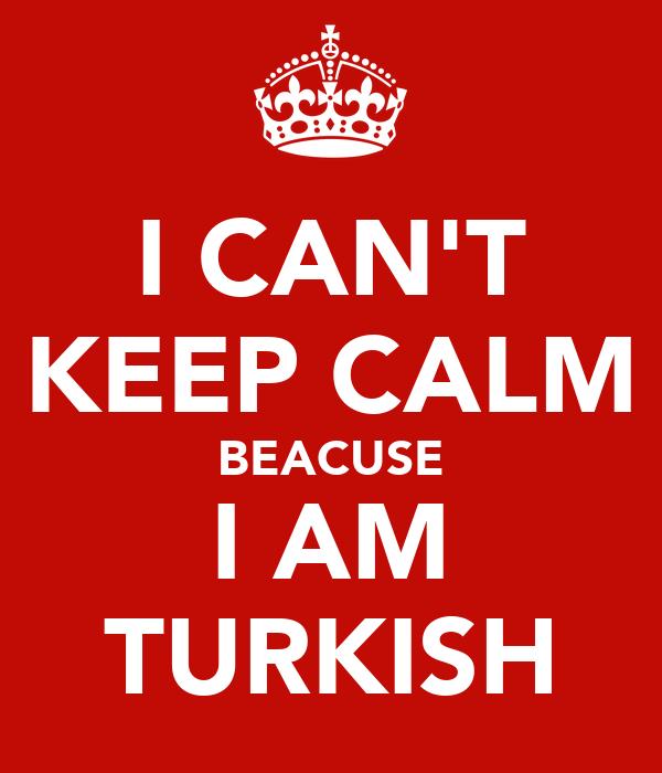 I CAN'T KEEP CALM BEACUSE I AM TURKISH