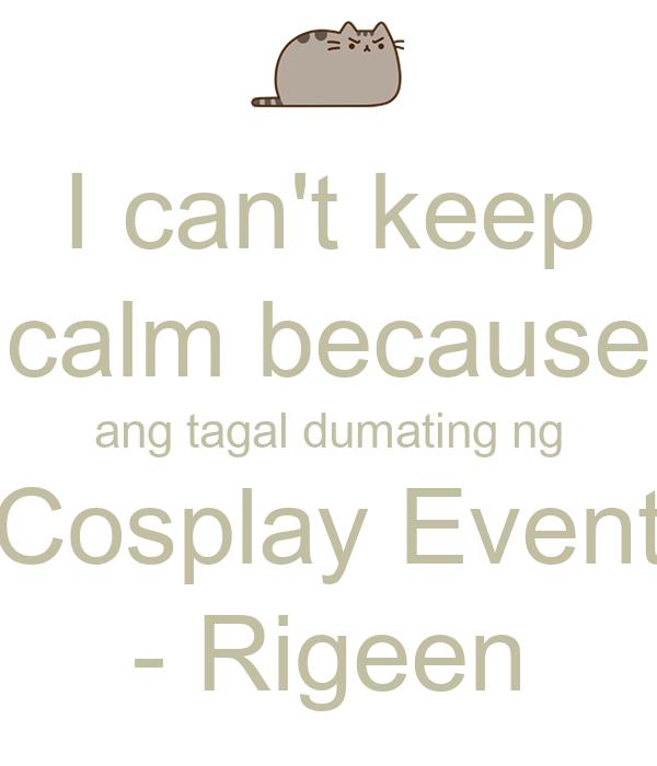 I can't keep calm because ang tagal dumating ng Cosplay Event - Rigeen