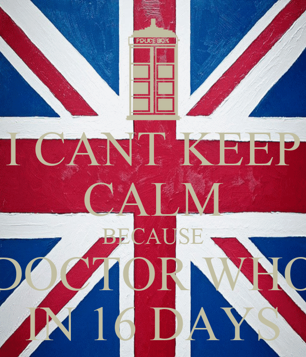 I CANT KEEP CALM BECAUSE DOCTOR WHO IN 16 DAYS