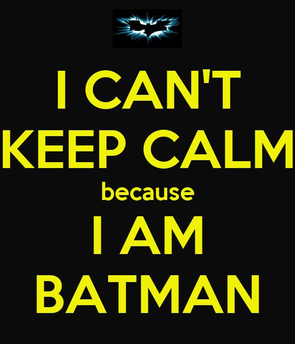 I CAN'T KEEP CALM because I AM BATMAN