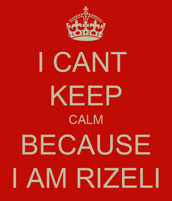 I CANT  KEEP CALM BECAUSE I AM RIZELI