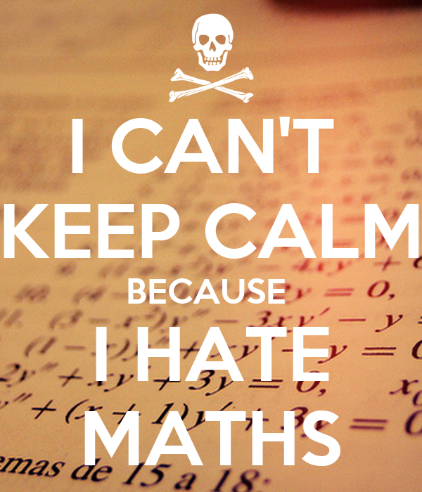 i hate mathematics Why do most children tend to hate math in their early years  and away from what mathematics really is some children develop a hate to mathematics because this is.