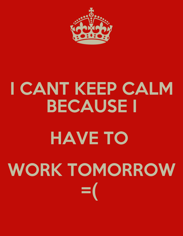 I CANT KEEP CALM BECAUSE I HAVE TO  WORK TOMORROW =(