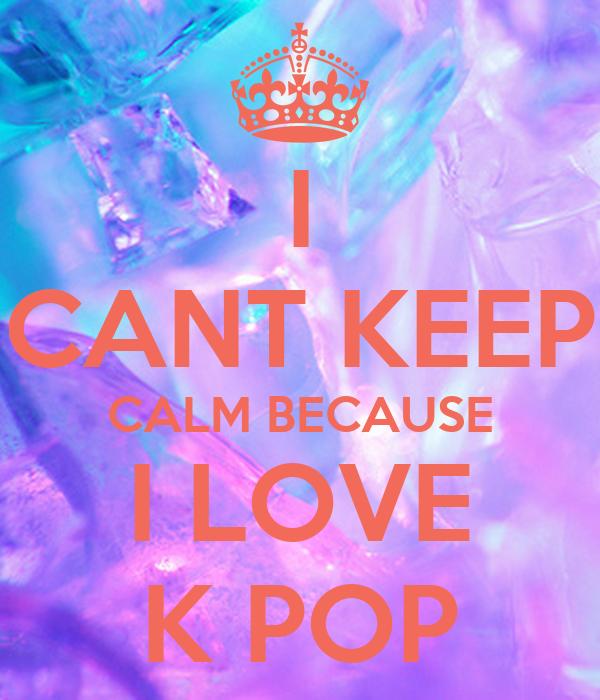 I CANT KEEP CALM BECAUSE I LOVE K POP
