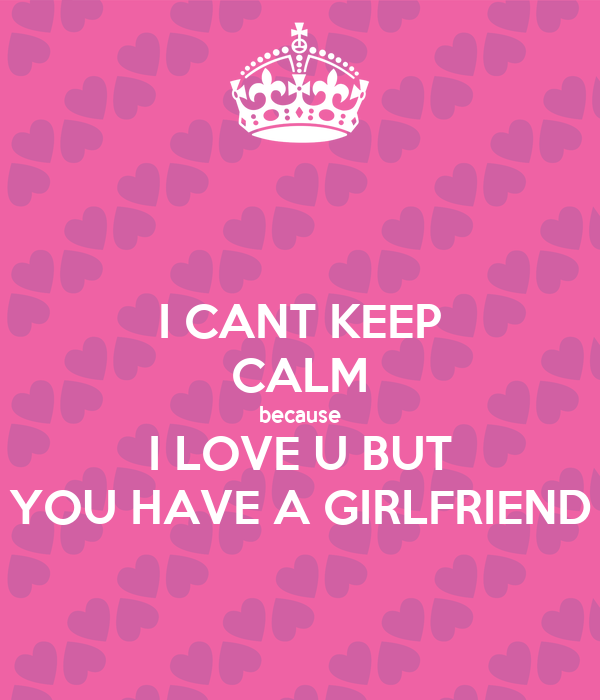 I CANT KEEP CALM because I LOVE U BUT YOU HAVE A GIRLFRIEND