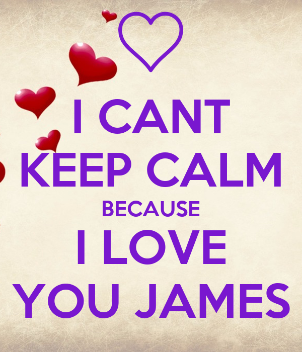 I CANT KEEP CALM BECAUSE I LOVE YOU JAMES