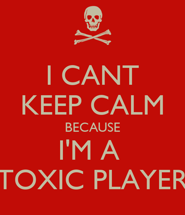 I CANT KEEP CALM BECAUSE I'M A  TOXIC PLAYER