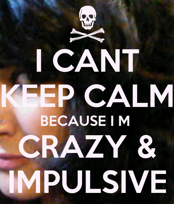 I CANT KEEP CALM BECAUSE I M  CRAZY & IMPULSIVE