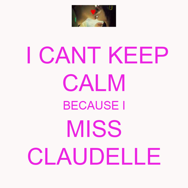 I CANT KEEP CALM BECAUSE I MISS CLAUDELLE
