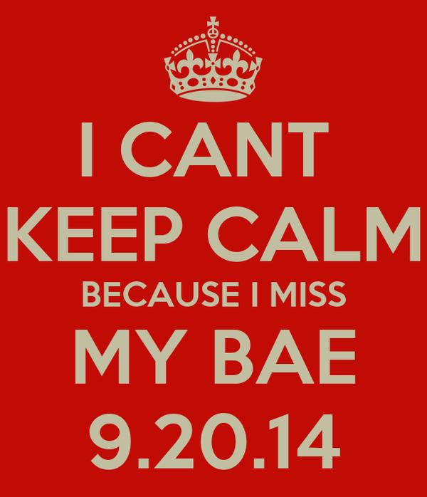 I CANT  KEEP CALM BECAUSE I MISS MY BAE 9.20.14
