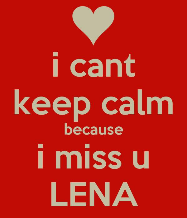 i cant keep calm because i miss u LENA