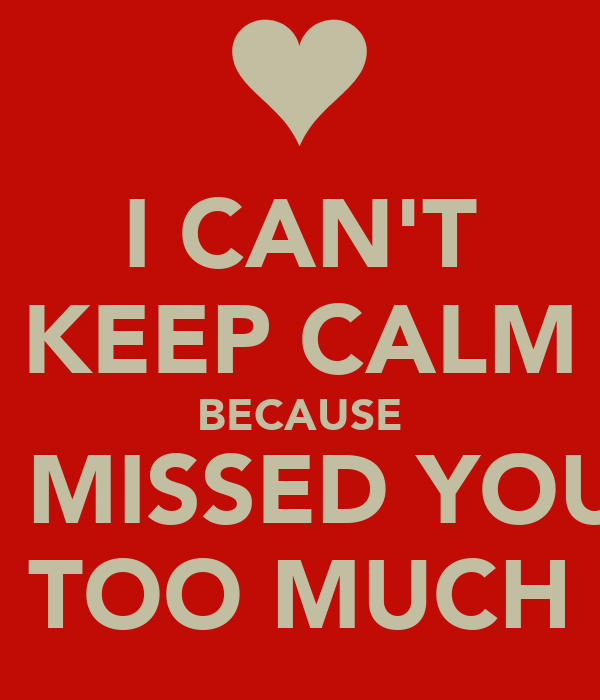 I CAN'T KEEP CALM BECAUSE I MISSED YOU TOO MUCH