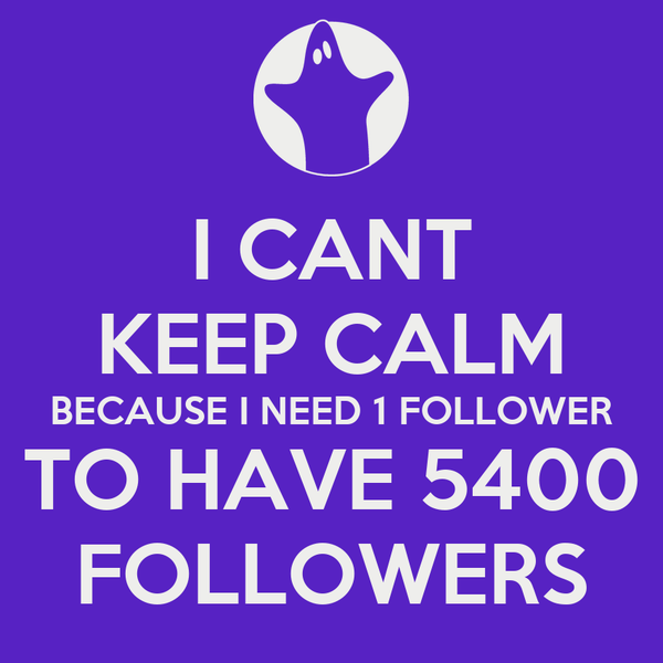I CANT KEEP CALM BECAUSE I NEED 1 FOLLOWER TO HAVE 5400 FOLLOWERS