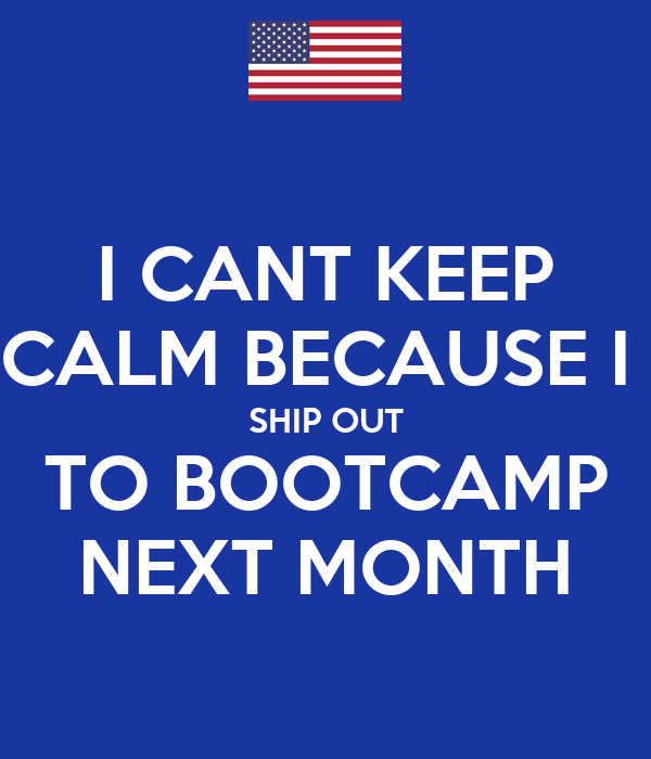 I CANT KEEP CALM BECAUSE I  SHIP OUT TO BOOTCAMP NEXT MONTH