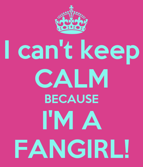 I can't keep CALM BECAUSE I'M A FANGIRL!