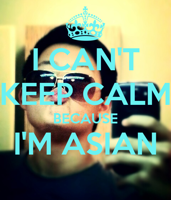 I CAN'T KEEP CALM BECAUSE I'M ASIAN