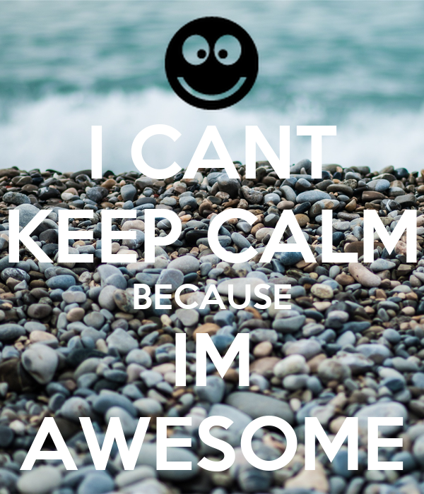 I CANT KEEP CALM BECAUSE IM AWESOME