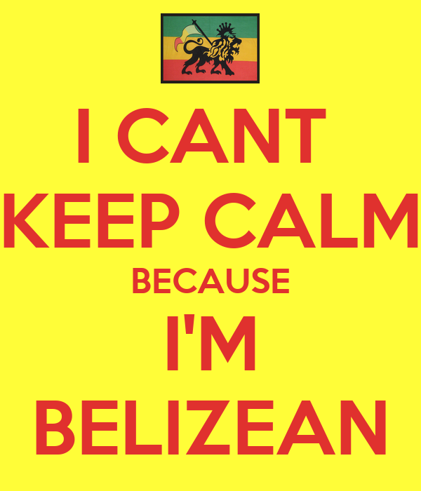 I CANT  KEEP CALM BECAUSE I'M BELIZEAN