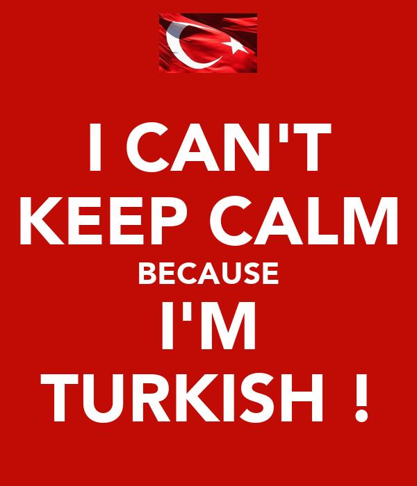 I CAN'T KEEP CALM BECAUSE I'M TURKISH !
