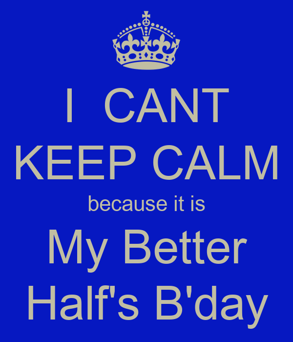 I  CANT KEEP CALM because it is My Better Half's B'day