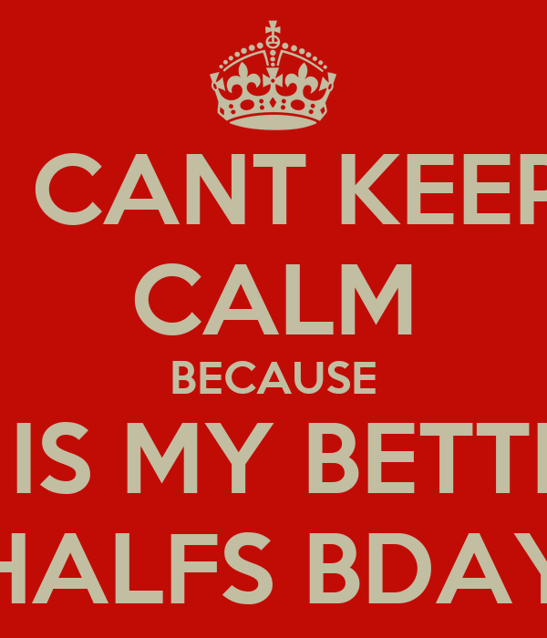 I CANT KEEP CALM BECAUSE IT IS MY BETTER HALFS BDAY
