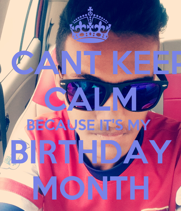 I CANT KEEP CALM BECAUSE IT'S MY  BIRTHDAY MONTH