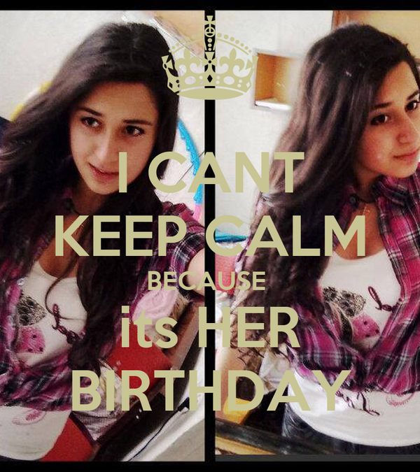 I CANT KEEP CALM BECAUSE  its HER BIRTHDAY