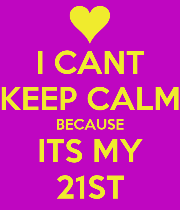 I CANT KEEP CALM BECAUSE ITS MY 21ST