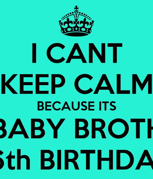 I CANT KEEP CALM BECAUSE ITS MY BABY BROTHERS 16th BIRTHDAY