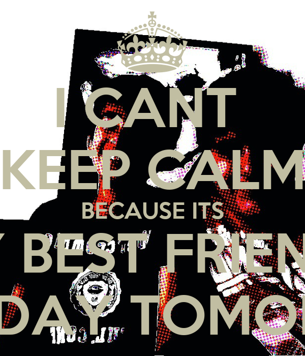 I CANT  KEEP CALM BECAUSE ITS MY BEST FRIENDS BIRTHDAY TOMORROW