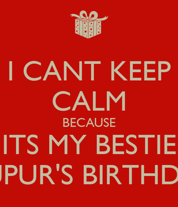 I CANT KEEP CALM BECAUSE ITS MY BESTIE NUPUR'S BIRTHDAY