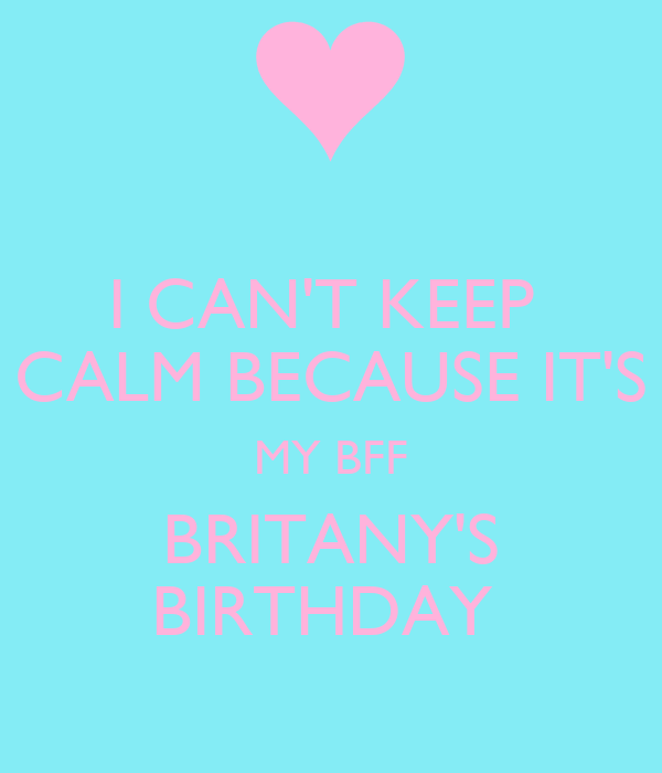 I CAN'T KEEP  CALM BECAUSE IT'S MY BFF BRITANY'S BIRTHDAY