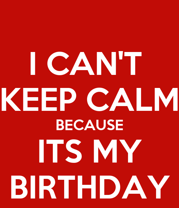 I CAN'T  KEEP CALM BECAUSE ITS MY BIRTHDAY