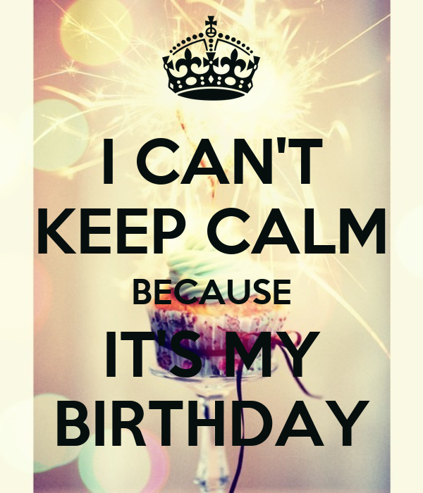 I CAN'T KEEP CALM BECAUSE IT'S MY BIRTHDAY