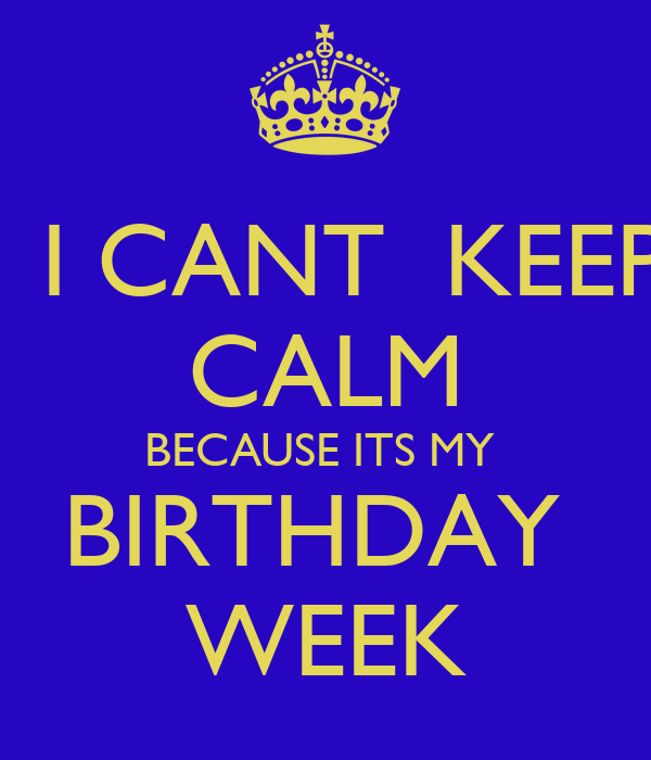 I CANT  KEEP CALM BECAUSE ITS MY  BIRTHDAY  WEEK
