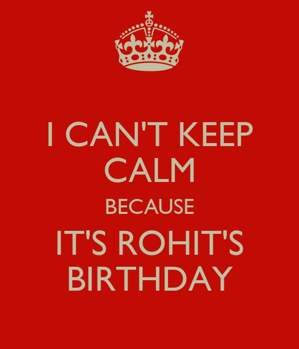 I CAN'T KEEP CALM BECAUSE IT'S ROHIT'S BIRTHDAY
