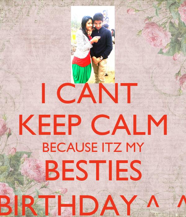 I CANT  KEEP CALM BECAUSE ITZ MY BESTIES BIRTHDAY ^_^