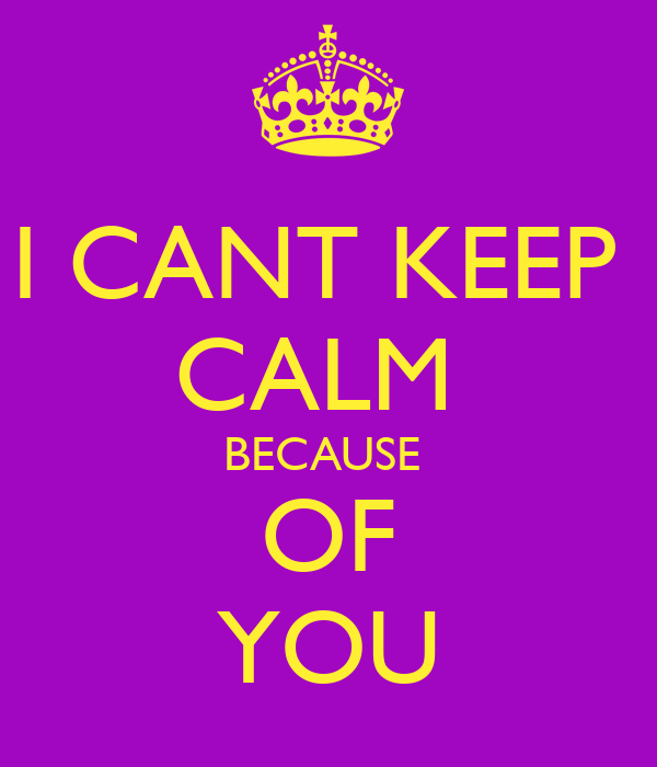 I CANT KEEP  CALM  BECAUSE  OF YOU