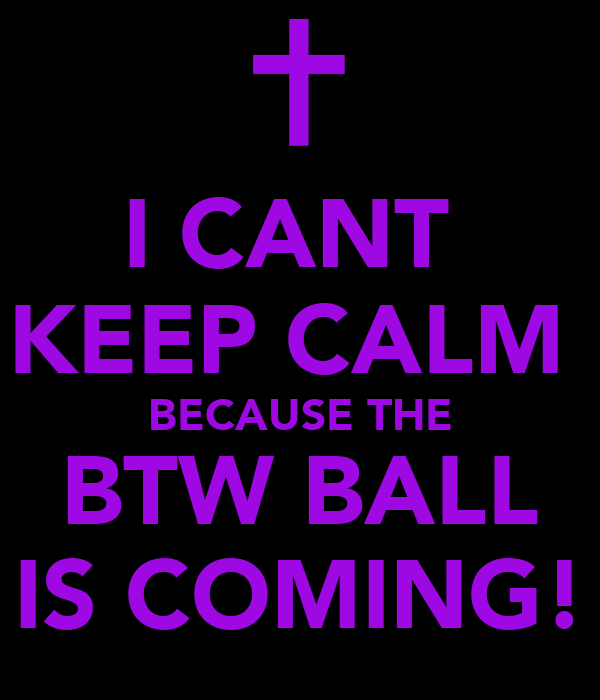 I CANT  KEEP CALM  BECAUSE THE BTW BALL IS COMING!