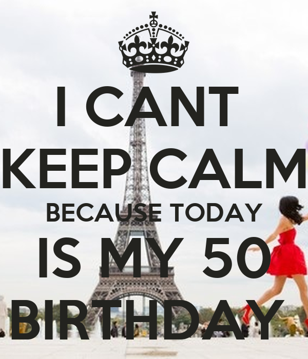 I CANT  KEEP CALM BECAUSE TODAY IS MY 50 BIRTHDAY