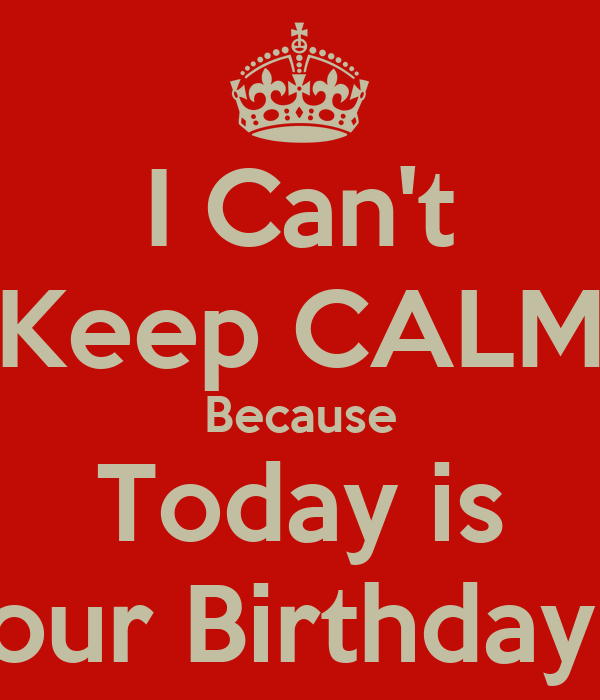 I Can't Keep CALM Because Today is Your Birthday :*