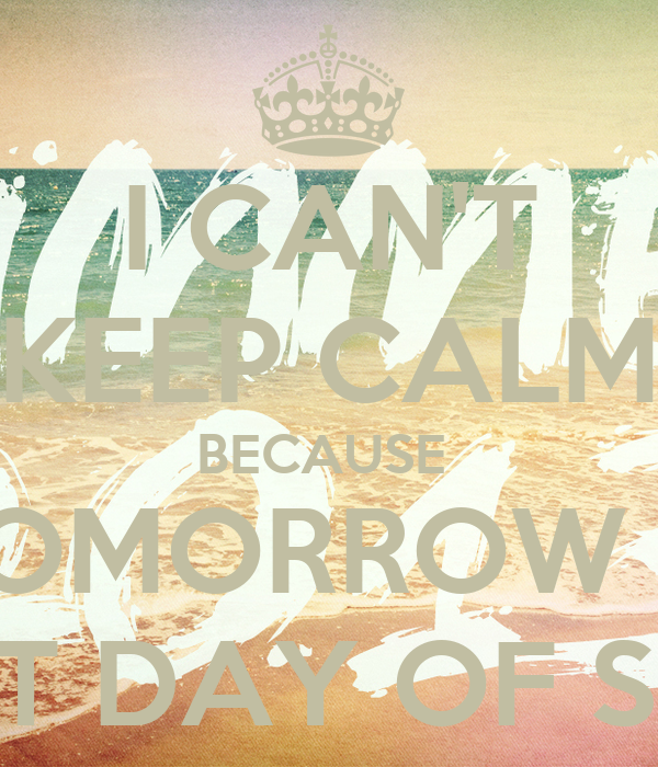 I CAN'T KEEP CALM BECAUSE  TOMORROW IS THE LAST DAY OF SCHOOL!!