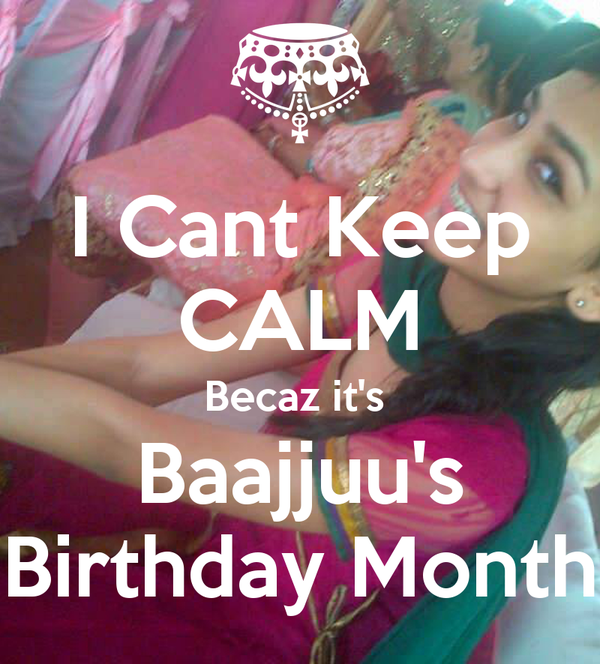 I Cant Keep CALM Becaz it's  Baajjuu's Birthday Month