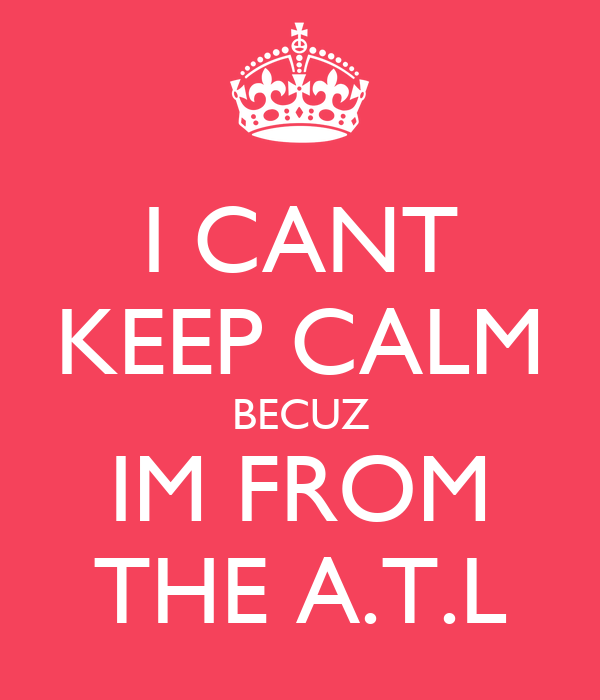 I CANT KEEP CALM BECUZ IM FROM THE A.T.L