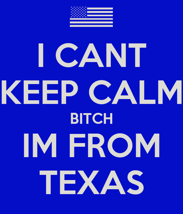 I CANT KEEP CALM BITCH IM FROM TEXAS