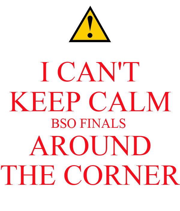 I CAN'T KEEP CALM BSO FINALS  AROUND  THE CORNER