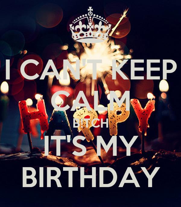 I CAN'T KEEP CALM B!TCH IT'S MY BIRTHDAY