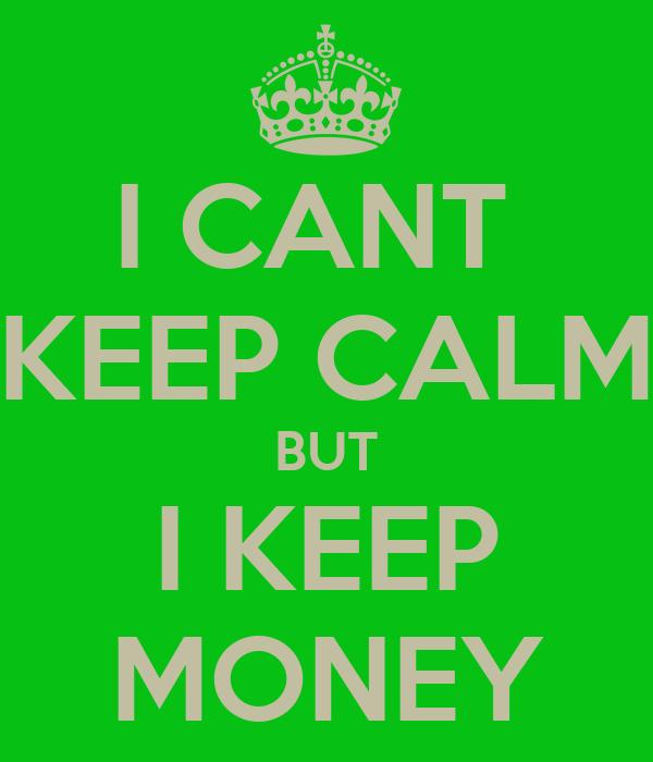 I CANT  KEEP CALM BUT I KEEP MONEY